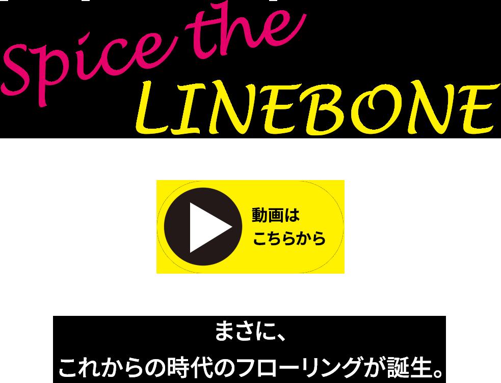 spice the LINEBONE まさに、これからの時代のフローリングが誕生。 動画はこちらから